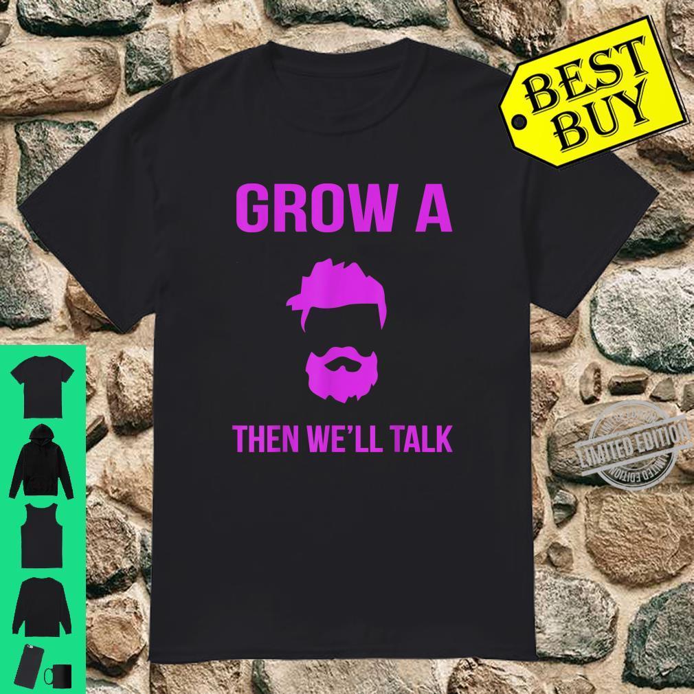 Grow a Beard Then We'll talk Shirt