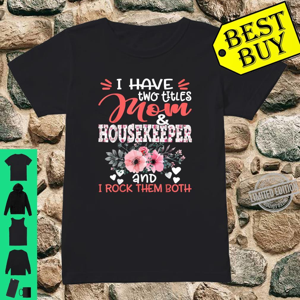 I Have Two Titles Mom and Housekeeper Floral Mother Shirt ladies tee
